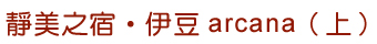 靜美之宿•伊豆arcana(上)