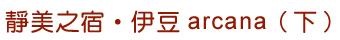 靜美之宿•伊豆arcana(下)