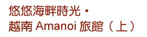 悠悠海畔時光•越南Amanoi旅館(上)
